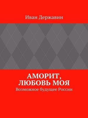 cover image of Аморит, любовьмоя. Возможное будущее России