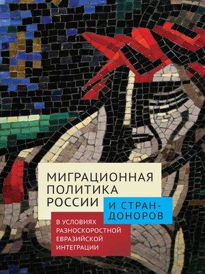 cover image of Миграционная политика России и стран-доноров в условиях разноскоростной евразийской интеграции