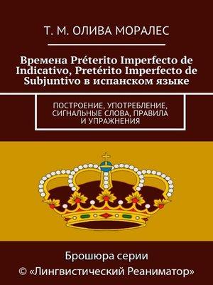cover image of Времена Préterito Imperfecto de Indicativo, Pretérito Imperfecto de Subjuntivo виспанском языке. Построение, употребление, сигнальные слова, правила иупражнения