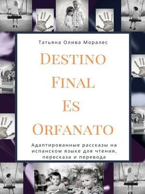 cover image of Destino Final Es Orfanato. Адаптированные рассказы на испанском языке для чтения, пересказа и перевода