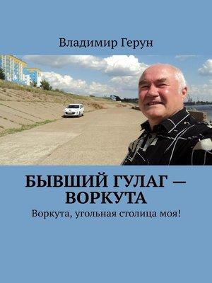 cover image of Бывший ГУЛаг – Воркута. Воркута, угольная столицамоя!