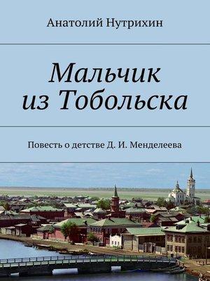 cover image of Мальчик изТобольска. Повесть одетстве Д. И. Менделеева