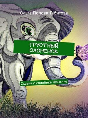 cover image of Грустный слоненок. Сказка ослонёнке Фантике