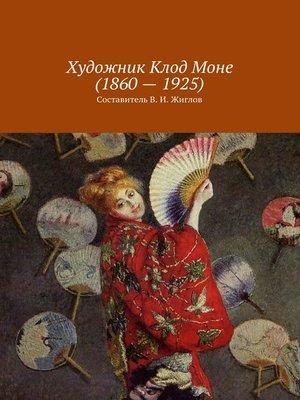 cover image of Художник Клод Моне(1860–1925)