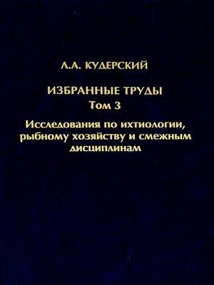 cover image of Избранные труды. Исследования по ихтиологии, рыбному хозяйству и смежным дисциплинам. Том 3