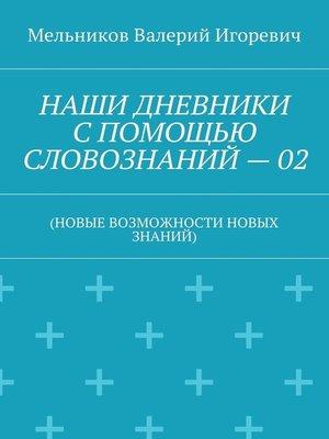 cover image of НАШИ ДНЕВНИКИ СПОМОЩЬЮ СЛОВОЗНАНИЙ–02. (НОВЫЕ ВОЗМОЖНОСТИ НОВЫХ ЗНАНИЙ)