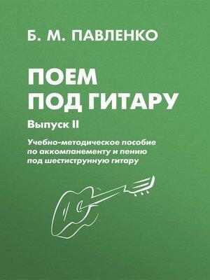 cover image of Поем под гитару. Учебно-методическое пособие по аккомпанементу и пению под шестиструнную гитару. Выпуск II