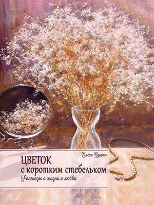 cover image of Цветок скоротким стебельком. Рассказы о жизни и любви