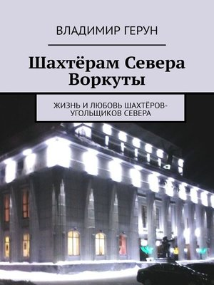 cover image of Шахтёрам Севера Воркуты. Жизнь илюбовь шахтёров-угольщиков Севера