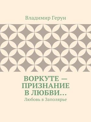cover image of Воркуте– признание влюбви... Любовь вЗаполярье