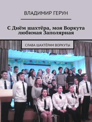 cover image of СДнём шахтёра, моя Воркута любимая Заполярная. Слава шахтёрам Воркуты