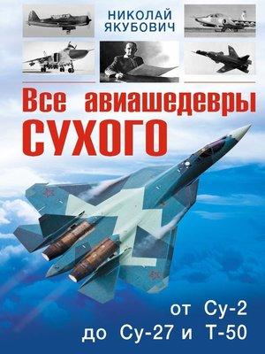 cover image of Все авиашедевры Сухого – от Су-2 до Су-27 и Т-50