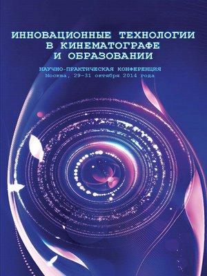 cover image of Инновационные технологии в кинематографе и образовании. Научно-практическая конференция. Москва, 29-31 октября 2014 года