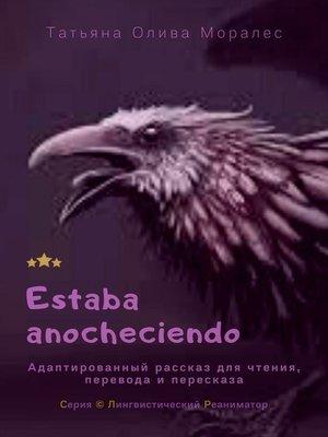 cover image of Estaba anocheciendo. Адаптированный рассказ для чтения, перевода ипересказа. Серия © Лингвистический Реаниматор