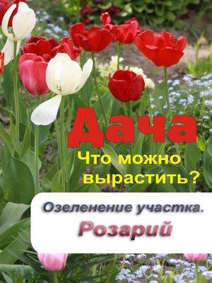 cover image of Что можно вырастить? Озеленение участка. Розарий