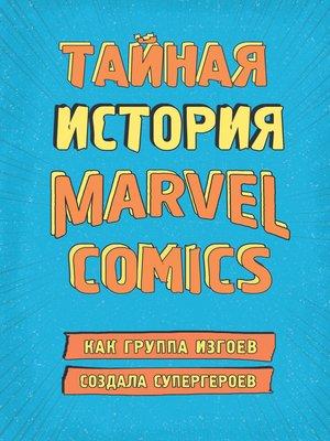 cover image of Тайная история Marvel Comics. Как группа изгоев создала супергероев