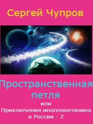 cover image of Пространственная петля, или Приключения инопланетянина в России 2
