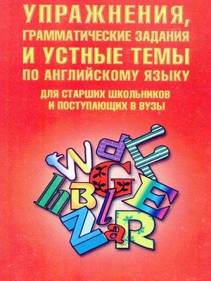 cover image of Упражнения, грамматические задания и устные темы по английскому языку. Для старших школьников и поступающих в вузы
