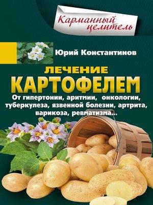 cover image of Лечение картофелем от гипертонии, аритмии, онкологии, туберкулеза, язвенной болезни, артрита, варикоза, ревматизма...