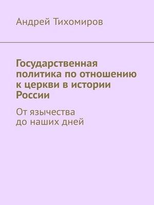 cover image of Государственная политика по отношению к церкви в истории России. Отязычества донашихдней