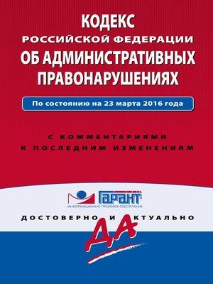 cover image of Кодекс Российской Федерации об административных правонарушениях. По состоянию на 23 марта 2016 года. С комментариями к последним изменениям