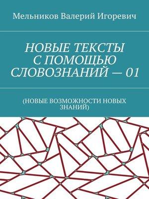 cover image of НОВЫЕ ТЕКСТЫ СПОМОЩЬЮ СЛОВОЗНАНИЙ–01. (НОВЫЕ ВОЗМОЖНОСТИ НОВЫХ ЗНАНИЙ)