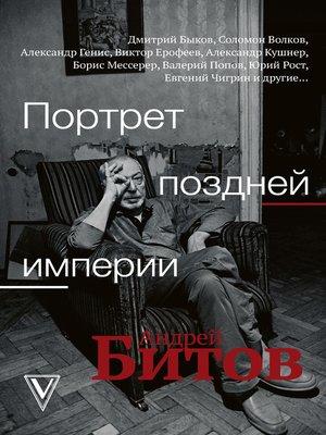cover image of Портрет поздней империи. Андрей Битов