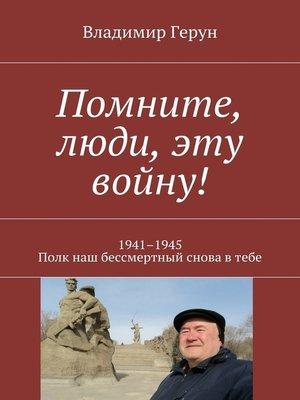 cover image of Помните, люди, эту войну! 1941–1945. Полк наш бессмертный снова втебе