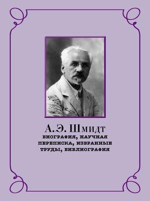 cover image of А. Э. Шмидт. Биография, научная переписка, избранные труды, библиография