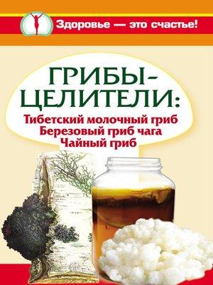 cover image of Грибы-целители. Тибетский молочный гриб. Березовый гриб чага. Чайный гриб