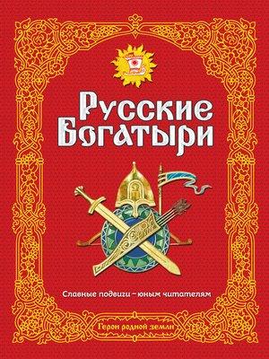 cover image of Русские богатыри. Славные подвиги – юным читателям