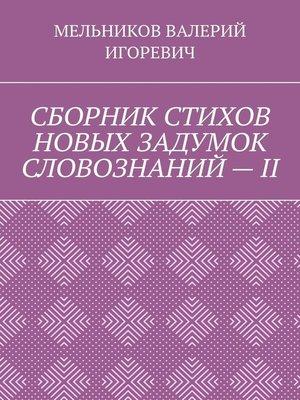 cover image of СБОРНИК СТИХОВ НОВЫХ ЗАДУМОК СЛОВОЗНАНИЙ–II