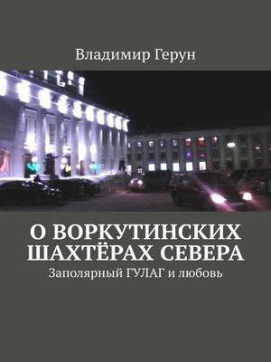 cover image of Оворкутинских шахтёрах Севера. Заполярный ГУЛАГ илюбовь