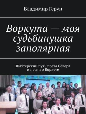 cover image of Воркута– моя судьбинушка заполярная. Шахтёрский путь поэта Севера ипесни оВоркуте
