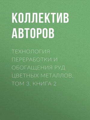 cover image of Технология переработки и обогащения руд цветных металлов. Том 3. Книга 2