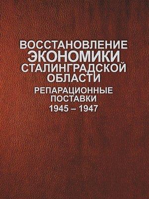 cover image of Восстановление экономики Сталинградской области. Репарационные поставки. 1945–1947