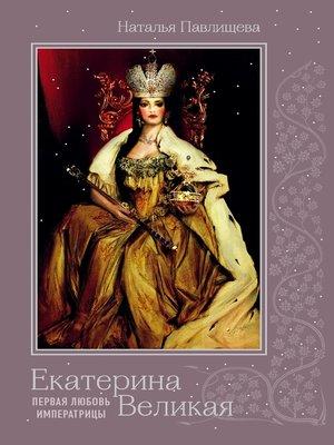 cover image of Екатерина Великая. Первая любовь Императрицы