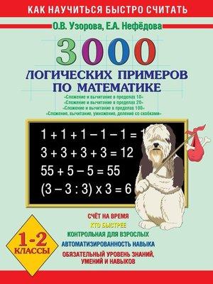 cover image of 3000 логических примеров по математике. Сложение и вычитание в пределах 10. Сложение и вычитание в пределах 20. Сложение и вычитание в пределах 100. Сложение, вычитание, умножение, деление со скобками. 1-2 класс