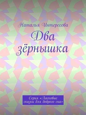 cover image of Два зёрнышка. Серия «Ласковые сказки длядоброгосна»