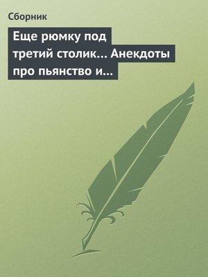cover image of Еще рюмку под третий столик... Анекдоты про пьянство и борьбу с ним