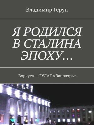 cover image of Я родился вСталина эпоху... Воркута– ГУЛАГ вЗаполярье