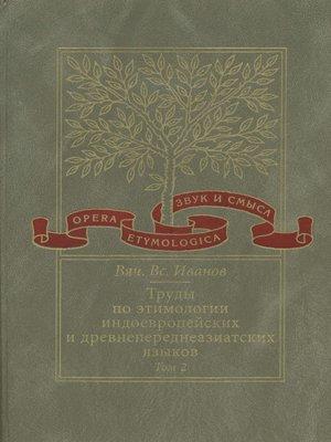cover image of Труды по этимологии индоевропейских и древнепереднеазиатских языков. Том 2. Индоевропейские и древнесеверокавказские (хаттские и хурритские) этимологии