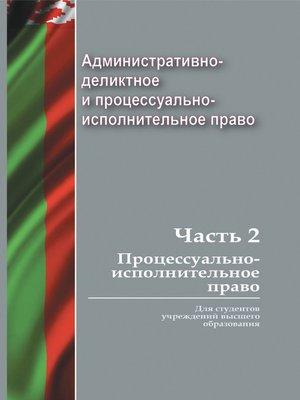 cover image of Административно-деликтное и процессуально-исполнительное право. Часть 2. Процессуально-исполнительное право