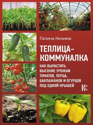cover image of Теплица-коммуналка. Как вырастить высокие урожаи томатов, перца, баклажанов и огурцов под одной крышей
