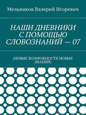 cover image of НАШИ ДНЕВНИКИ СПОМОЩЬЮ СЛОВОЗНАНИЙ–07. (НОВЫЕ ВОЗМОЖНОСТИ НОВЫХ ЗНАНИЙ)