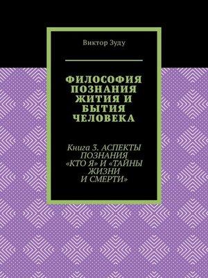 cover image of Философия познания жития и бытия человека. Книга 3. Аспекты познания «Кто я» и «Тайны жизни и смерти»