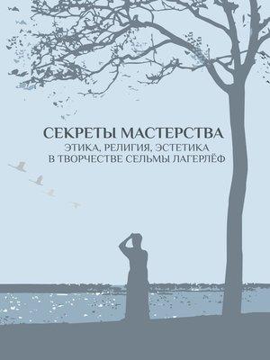 cover image of Секреты мастерства. Этика, религия, эстетика в творчестве Сельмы Лагерлёф