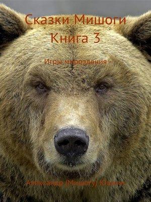 cover image of Сказки Мишоги. Книга 3. Игры мироздания