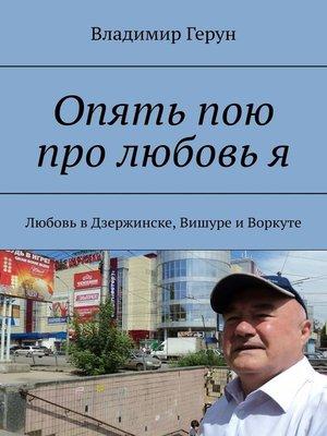 cover image of Опять пою про любовь я. Любовь вДзержинске, Вишуре иВоркуте