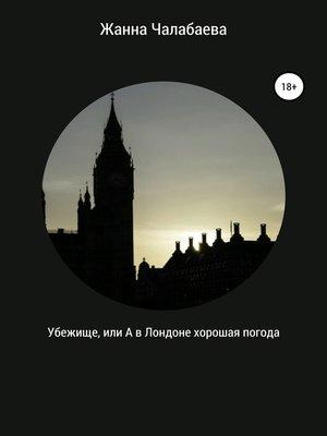 cover image of Убежище, или А в Лондоне хорошая погода